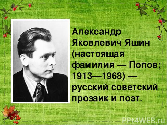 Алекса ндр Я ковлевич Я шин (настоящая фамилия — Попо в; 1913—1968) — русский советский прозаик и поэт.