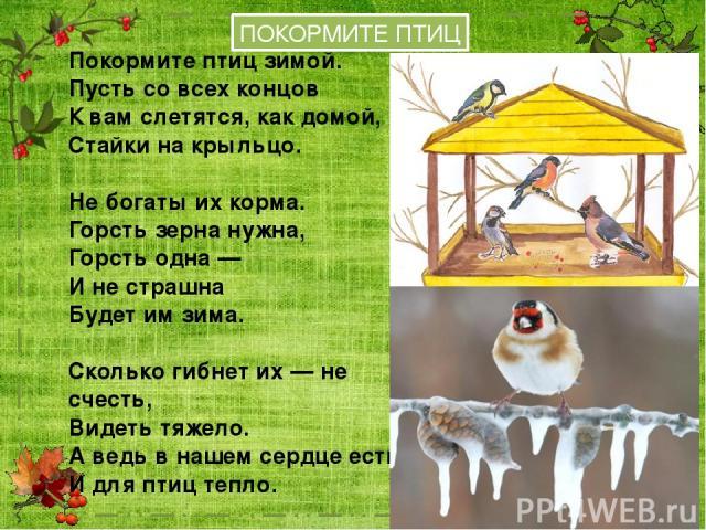 ПОКОРМИТЕ ПТИЦ Покормите птиц зимой. Пусть со всех концов К вам слетятся, как домой, Стайки на крыльцо. Не богаты их корма. Горсть зерна нужна, Горсть одна — И не страшна Будет им зима. Сколько гибнет их — не счесть, Видеть тяжело. А ведь в нашем се…