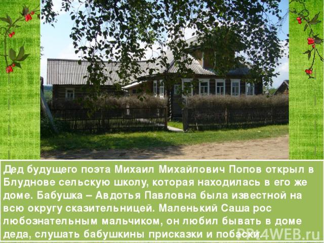 Дед будущего поэта Михаил Михайлович Попов открыл в Блуднове сельскую школу, которая находилась в его же доме. Бабушка – Авдотья Павловна была известной на всю округу сказительницей. Маленький Саша рос любознательным мальчиком, он любил бывать в дом…