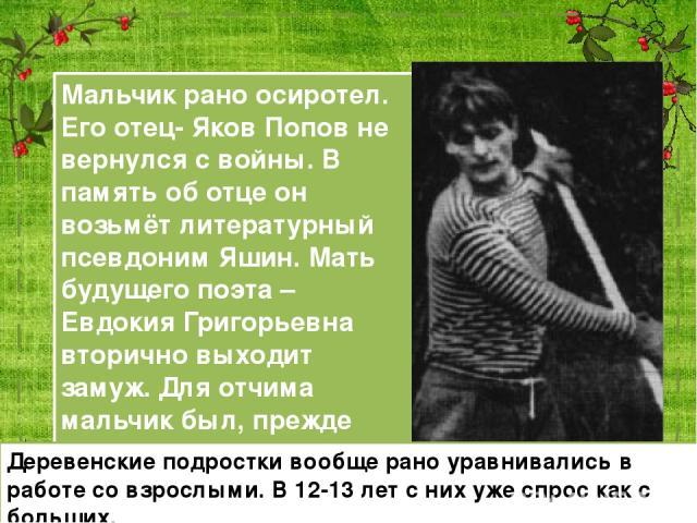 Мальчик рано осиротел. Его отец- Яков Попов не вернулся с войны. В память об отце он возьмёт литературный псевдоним Яшин. Мать будущего поэта –Евдокия Григорьевна вторично выходит замуж. Для отчима мальчик был, прежде всего, подрастающим работником.…