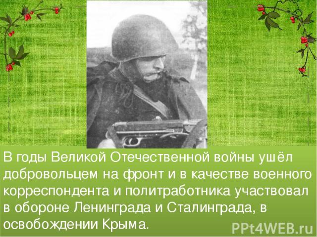 В годы Великой Отечественной войны ушёл добровольцем на фронт и в качестве военного корреспондента и политработника участвовал в обороне Ленинграда и Сталинграда, в освобождении Крыма.