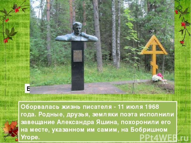 Оборвалась жизнь писателя - 11 июля 1968 года. Родные, друзья, земляки поэта исполнили завещание Александра Яшина, похоронили его на месте, указанном им самим, на Бобришном Угоре. Бобришный Угор (вид на реку)