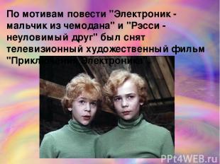 "По мотивам повести ""Электроник - мальчик из чемодана"" и ""Рэсси - неуловимый друг"