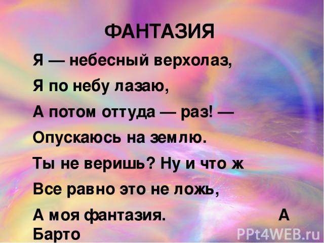 ФАНТАЗИЯ Я — небесный верхолаз, Я по небу лазаю, А потом оттуда — раз! — Опускаюсь на землю. Ты не веришь? Ну и что ж Все равно это не ложь, А моя фантазия. А Барто Как вы понимаете слово