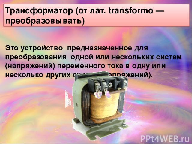 Трансформа тор (от лат. transformo — преобразовывать) Это устройство предназначенное для преобразования одной или нескольких систем (напряжений) переменного тока в одну или несколько других систем (напряжений).