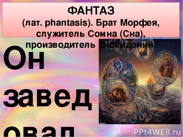 ФАНТАЗ (лат. phantasis). Брат Морфея, служитель Сомна (Сна), производитель сновидений. Он заведовал на Олимпе иллюзиями. От этого же корня образована