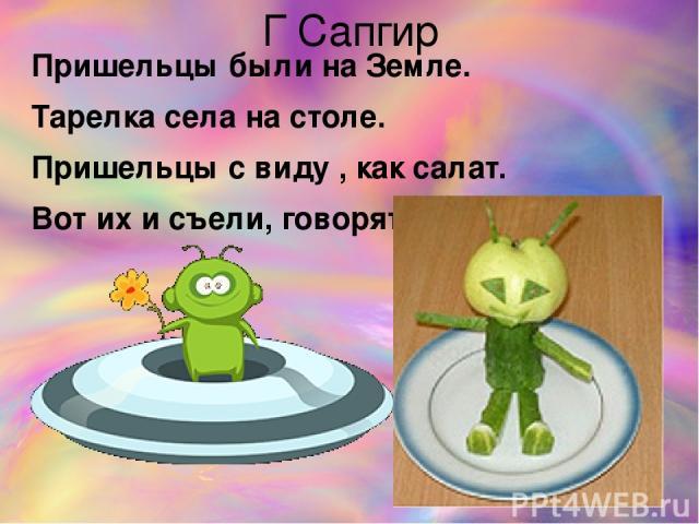 Г Сапгир Пришельцы были на Земле. Тарелка села на столе. Пришельцы с виду , как салат. Вот их и съели, говорят.