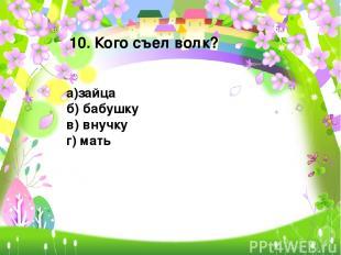 10. Кого съел волк? а)зайца б) бабушку в) внучку г) мать