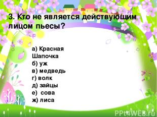3. Кто не является действующим лицом пьесы? а) Красная Шапочка б) уж в) медведь