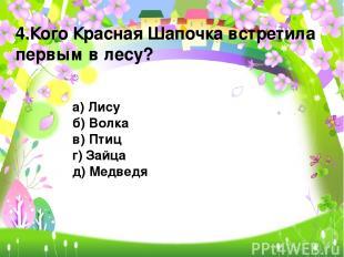 4.Кого Красная Шапочка встретила первым в лесу? а) Лису б) Волка в) Птиц г) Зайц
