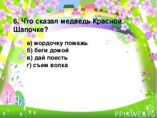 6. Что сказал медведь Красной Шапочке? а) мордочку помажь б) беги домой в) дай п
