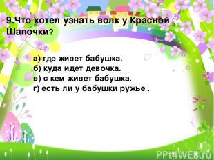 9.Что хотел узнать волк у Красной Шапочки? а) где живет бабушка. б) куда идет де