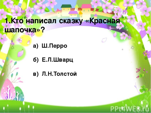 1.Кто написал сказку «Красная шапочка»? а) Ш.Перро б) Е.Л.Шварц в) Л.Н.Толстой