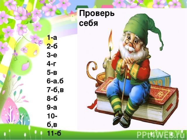 Проверь себя 1-а 2-б 3-е 4-г 5-в 6-а.б 7-б,в 8-б 9-а 10-б,в 11-б