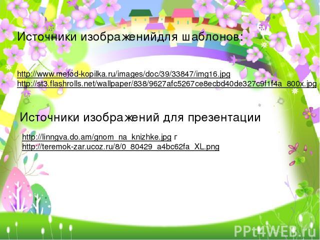 Источники изображенийдля шаблонов: http://www.metod-kopilka.ru/images/doc/39/33847/img16.jpg http://st3.flashrolls.net/wallpaper/838/9627afc5267ce8ecbd40de327c9f1f4a_800x.jpg Источники изображений для презентации http://linngva.do.am/gnom_na_knizhke…