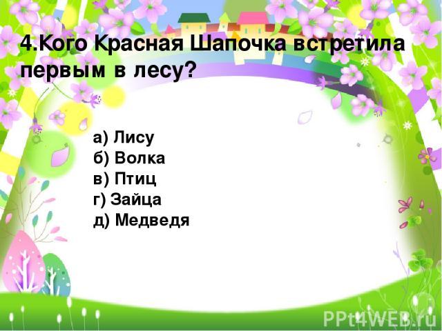 4.Кого Красная Шапочка встретила первым в лесу? а) Лису б) Волка в) Птиц г) Зайца д) Медведя