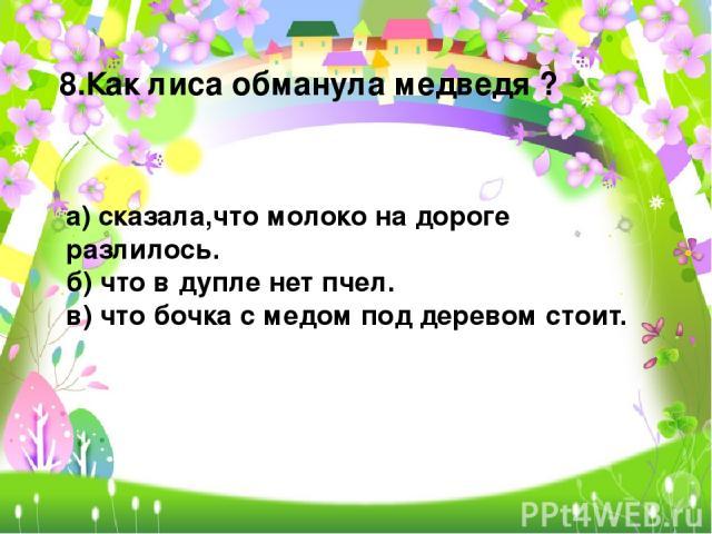 8.Как лиса обманула медведя ? а) сказала,что молоко на дороге разлилось. б) что в дупле нет пчел. в) что бочка с медом под деревом стоит.