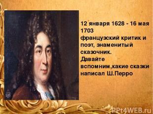 12 января 1628 - 16 мая 1703 французский критик и поэт, знаменитый сказочник. Да