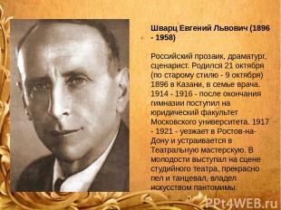 Шварц Евгений Львович (1896 - 1958) Российский прозаик, драматург, сценарист. Ро
