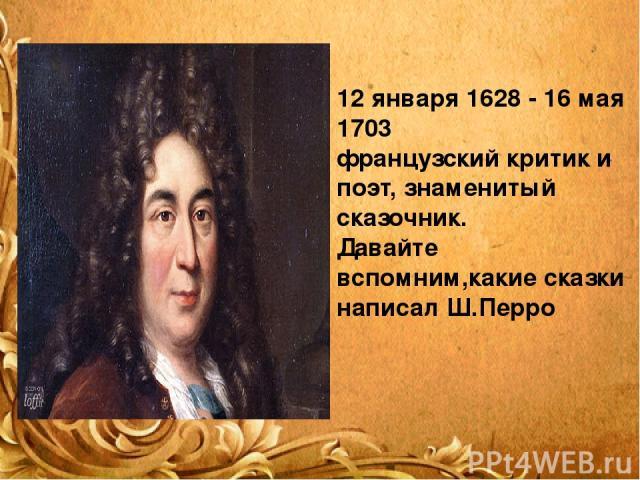 12 января 1628 - 16 мая 1703 французский критик и поэт, знаменитый сказочник. Давайте вспомним,какие сказки написал Ш.Перро