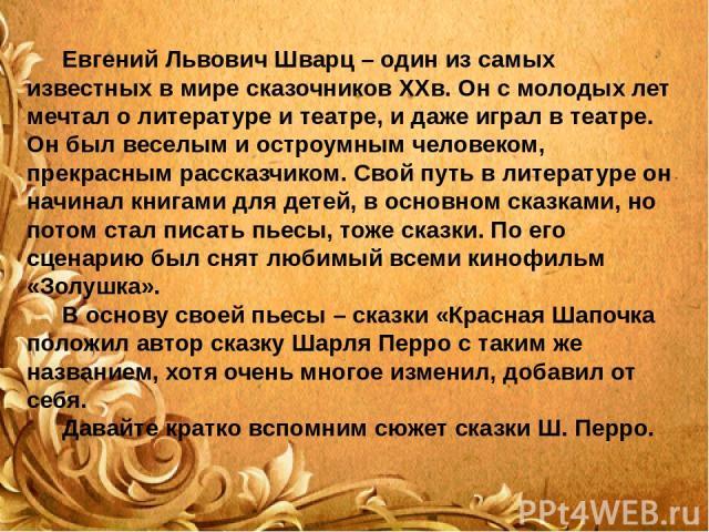 Евгений Львович Шварц – один из самых известных в мире сказочников XXв. Он с молодых лет мечтал о литературе и театре, и даже играл в театре. Он был веселым и остроумным человеком, прекрасным рассказчиком. Свой путь в литературе он начинал книгами д…