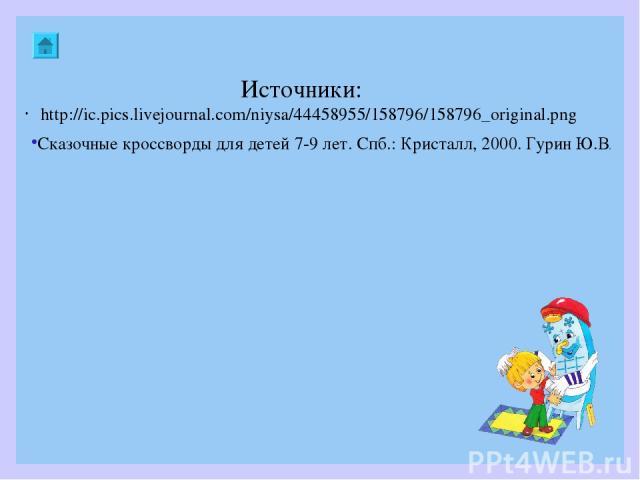Источники: http://ic.pics.livejournal.com/niysa/44458955/158796/158796_original.png Сказочные кроссворды для детей 7-9 лет. Спб.: Кристалл, 2000. Гурин Ю.В.
