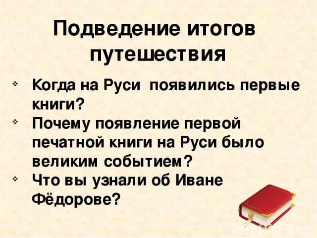 Подведение итогов путешествия Когда на Руси появились первые книги? Почему появление первой печатной книги на Руси было великим событием? Что вы узнали об Иване Фёдорове?