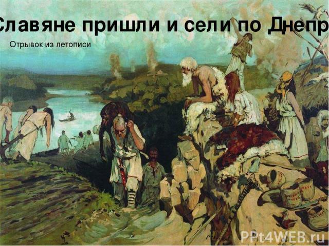 Славяне пришли и сели по Днепру Отрывок из летописи