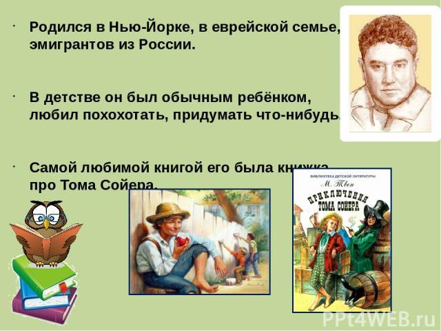 Родился в Нью-Йорке, в еврейской семье, эмигрантов из России. В детстве он был обычным ребёнком, любил похохотать, придумать что-нибудь. Самой любимой книгой его была книжка про Тома Сойера.