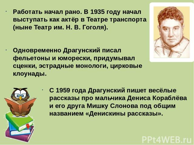 Работать начал рано. В 1935 году начал выступать как актёр в Театре транспорта (ныне Театр им. Н. В. Гоголя). Одновременно Драгунский писал фельетоны и юморески, придумывал сценки, эстрадные монологи, цирковые клоунады. С 1959 года Драгунский пишет …