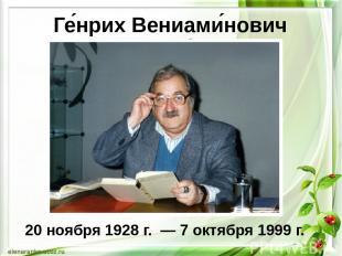 Ге нрих Вениами нович Сапги р 20 ноября 1928 г. — 7 октября 1999 г.