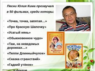 Песни Юлия Кима прозвучали в 50 фильмах, среди которых: «Точка, точка, запятая…»
