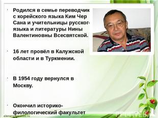Родился в семье переводчика с корейского языка Ким Чер Сана и учительницы русско