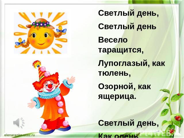 Светлый день, Светлый день Весело таращится, Лупоглазый, как тюлень, Озорной, как ящерица. Светлый день, Как олень, Скачет и дурачится! Всё немного набекрень И чуть-чуть покачивается. День - Клоун расписной: Дразнит и хохочет, Что-то прячет за спино…