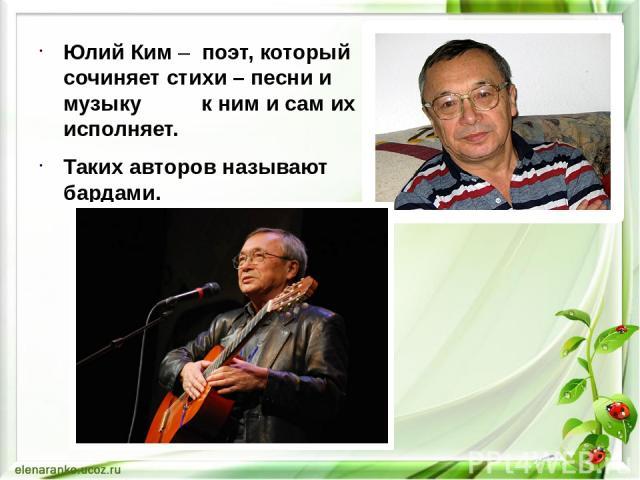 Юлий Ким – поэт, который сочиняет стихи – песни и музыку к ним и сам их исполняет. Таких авторов называют бардами.