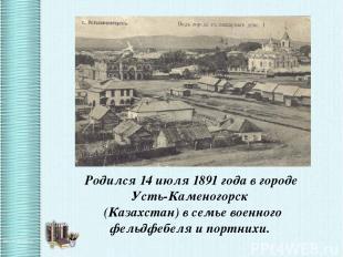 Родился 14 июля 1891 года в городе Усть-Каменогорск (Казахстан) в семье военного