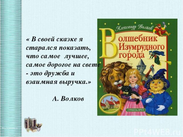 « В своей сказке я старался показать, что самое лучшее, самое дорогое на свете - это дружба и взаимная выручка.» А. Волков