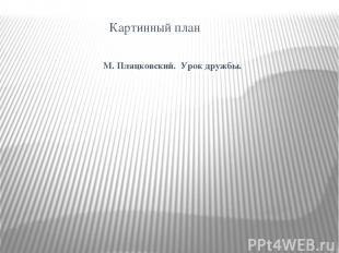 Картинный план М. Пляцковский. Урок дружбы.