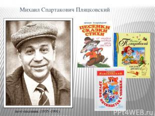 Михаил Спартакович Пляцковский поэт-песенник (1935 -1991)