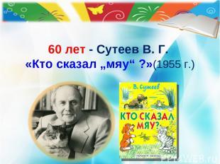 """60 лет - Сутеев В. Г. «Кто сказал """"мяу"""" ?» (1955 г.) © Холина Е.М."""