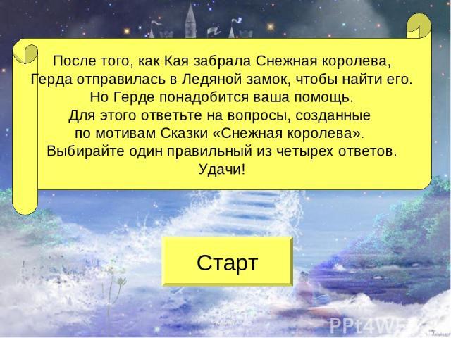После того, как Кая забрала Снежная королева, Герда отправилась в Ледяной замок, чтобы найти его. Но Герде понадобится ваша помощь. Для этого ответьте на вопросы, созданные по мотивам Сказки «Снежная королева». Выбирайте один правильный из четырех о…
