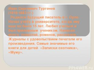 Иван Сергеевич Тургенев (1818-1883 гг.) Родился будущий писатель в г. Орле. На