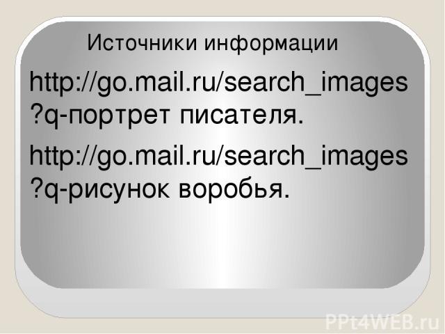 Источники информации http://go.mail.ru/search_images?q-портрет писателя. http://go.mail.ru/search_images?q-рисунок воробья.