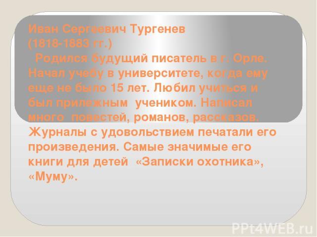 Иван Сергеевич Тургенев (1818-1883 гг.) Родился будущий писатель в г. Орле. Начал учебу в университете, когда ему еще не было 15 лет. Любил учиться и был прилежным учеником. Написал много повестей, романов, рассказов. Журналы с удовольствием печат…