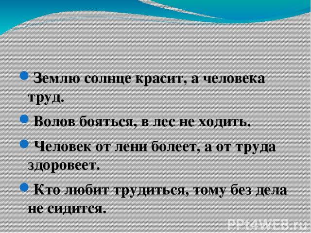 Землю солнце красит, а человека труд. Волов бояться, в лес не ходить. Человек от лени болеет, а от труда здоровеет. Кто любит трудиться, тому без дела не сидится.