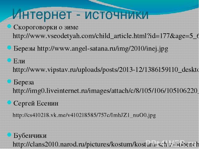 Интернет - источники Скороговорки о зиме http://www.vseodetyah.com/child_article.html?id=177&age=5_6 Березы http://www.angel-satana.ru/img/2010/inej.jpg Ели http://www.vipstav.ru/uploads/posts/2013-12/1386159110_desktopwallpapers.org.ua-3861.jpg Бер…