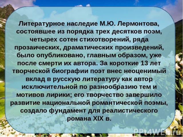 Литературное наследие М.Ю. Лермонтова, состоявшее из порядка трех десятков поэм, четырех сотен стихотворений, ряда прозаических, драматических произведений, было опубликовано, главным образом, уже после смерти их автора. За короткие 13 лет творческо…