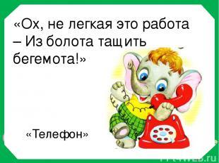 «Ох, не легкая это работа – Из болота тащить бегемота!» «Телефон»