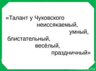 «Талант у Чуковского неиссякаемый, умный, блистательный, весёлый, праздничный» И