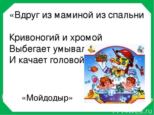 «Вдруг из маминой из спальни Кривоногий и хромой Выбегает умывальник И качает головой» «Мойдодыр»